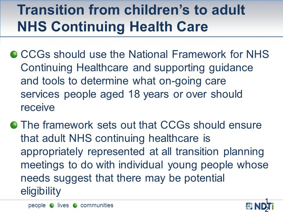 people lives communities Transition from children's to adult NHS Continuing Health Care CCGs should use the National Framework for NHS Continuing Healthcare and supporting guidance and tools to determine what on-going care services people aged 18 years or over should receive The framework sets out that CCGs should ensure that adult NHS continuing healthcare is appropriately represented at all transition planning meetings to do with individual young people whose needs suggest that there may be potential eligibility 12