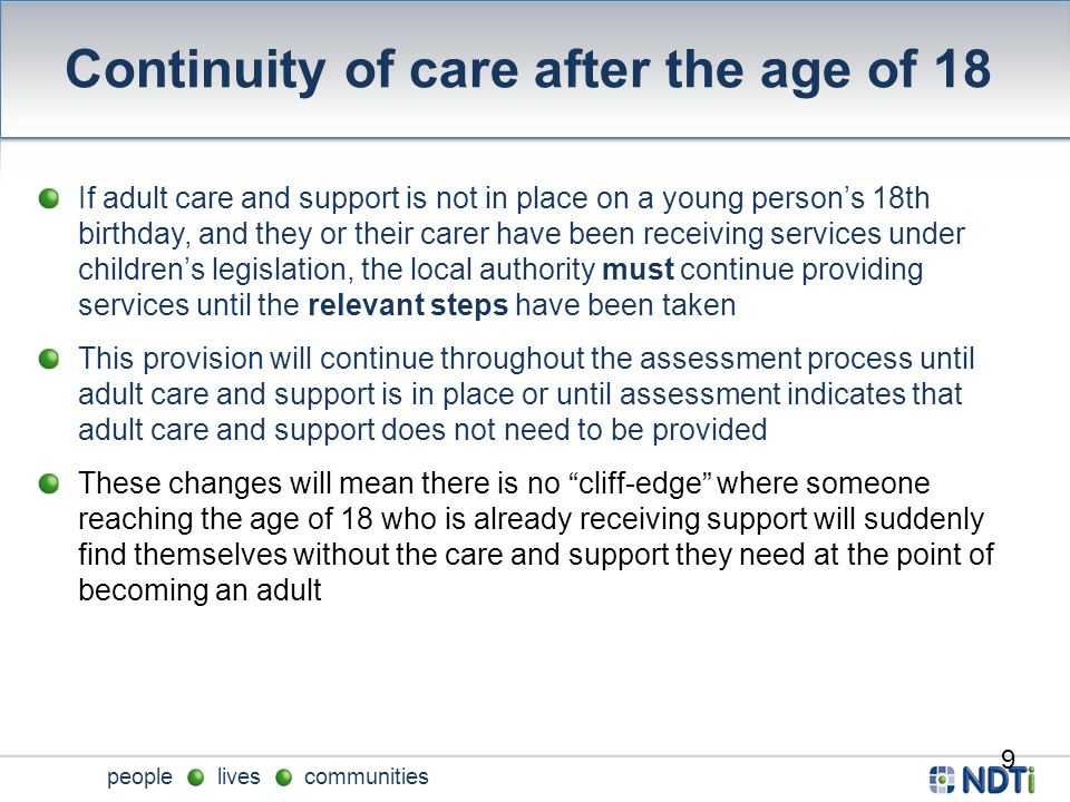 people lives communities Continuity of care after the age of 18 If adult care and support is not in place on a young person's 18th birthday, and they or their carer have been receiving services under children's legislation, the local authority must continue providing services until the relevant steps have been taken This provision will continue throughout the assessment process until adult care and support is in place or until assessment indicates that adult care and support does not need to be provided These changes will mean there is no cliff-edge where someone reaching the age of 18 who is already receiving support will suddenly find themselves without the care and support they need at the point of becoming an adult 9