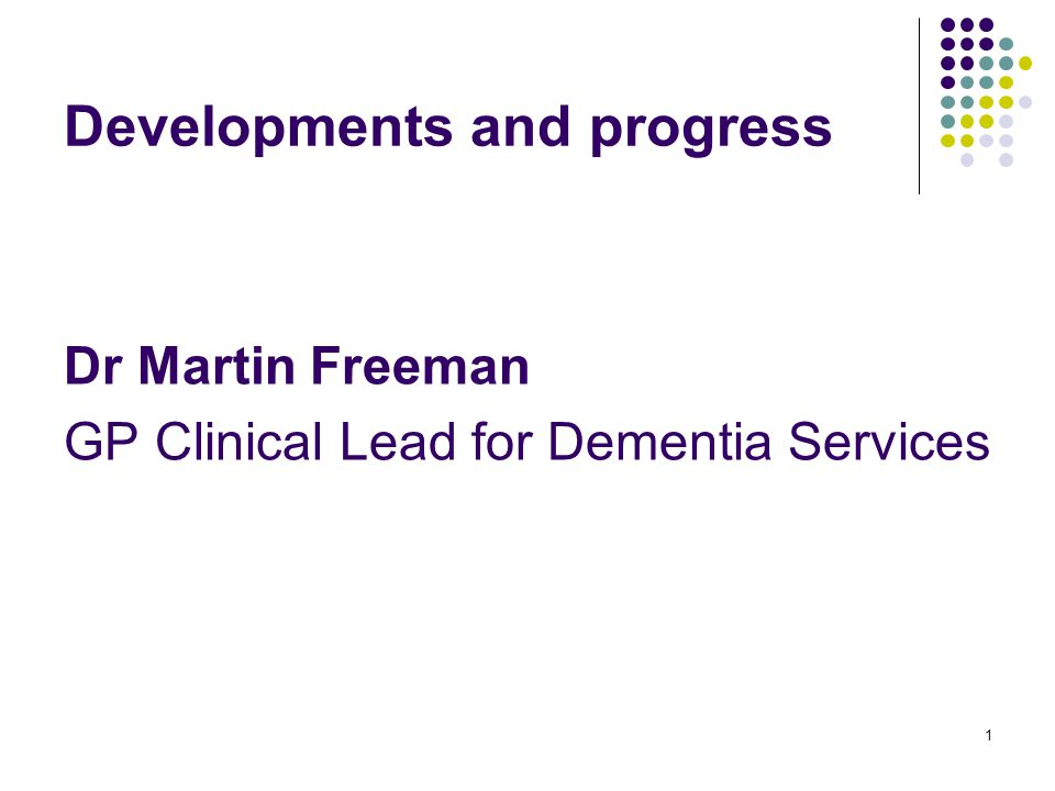 1 Developments and progress Dr Martin Freeman GP Clinical Lead for Dementia Services