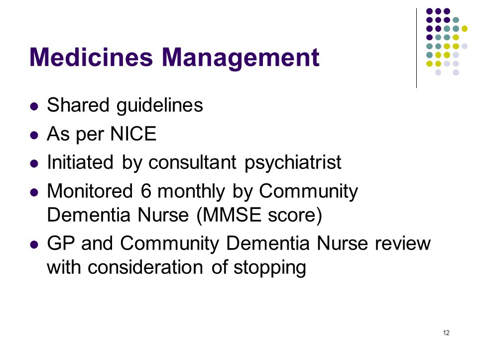 12 Medicines Management Shared guidelines As per NICE Initiated by consultant psychiatrist Monitored 6 monthly by Community Dementia Nurse (MMSE score) GP and Community Dementia Nurse review with consideration of stopping