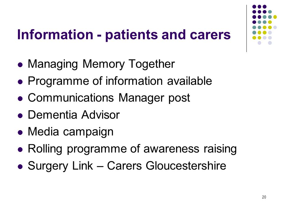20 Information - patients and carers Managing Memory Together Programme of information available Communications Manager post Dementia Advisor Media campaign Rolling programme of awareness raising Surgery Link – Carers Gloucestershire