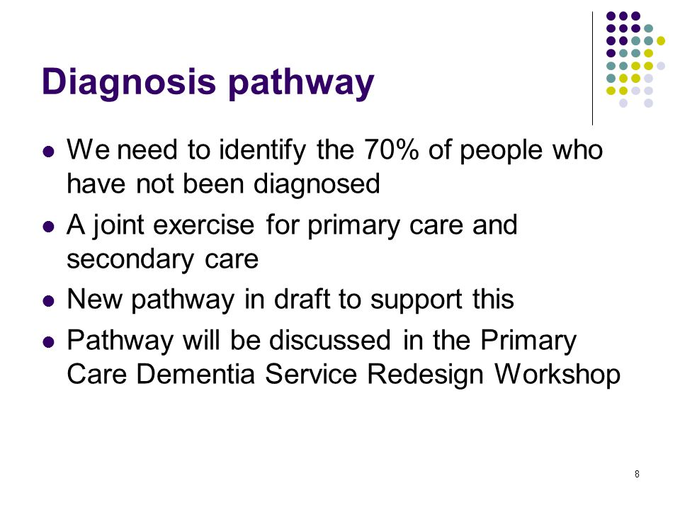 8 Diagnosis pathway We need to identify the 70% of people who have not been diagnosed A joint exercise for primary care and secondary care New pathway in draft to support this Pathway will be discussed in the Primary Care Dementia Service Redesign Workshop