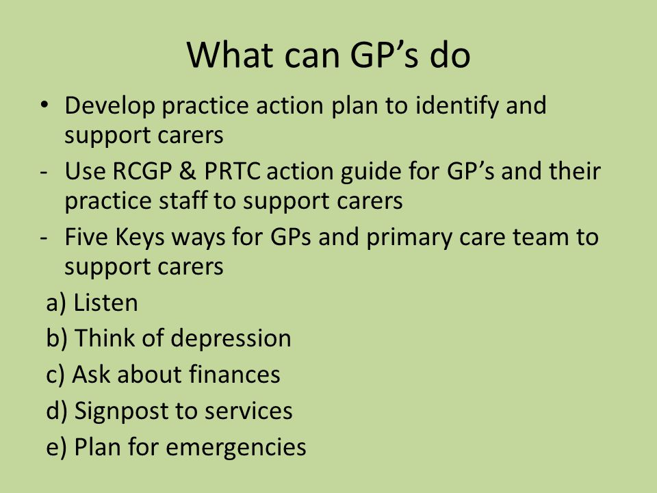 What can GP's do Develop practice action plan to identify and support carers -Use RCGP & PRTC action guide for GP's and their practice staff to support carers -Five Keys ways for GPs and primary care team to support carers a) Listen b) Think of depression c) Ask about finances d) Signpost to services e) Plan for emergencies