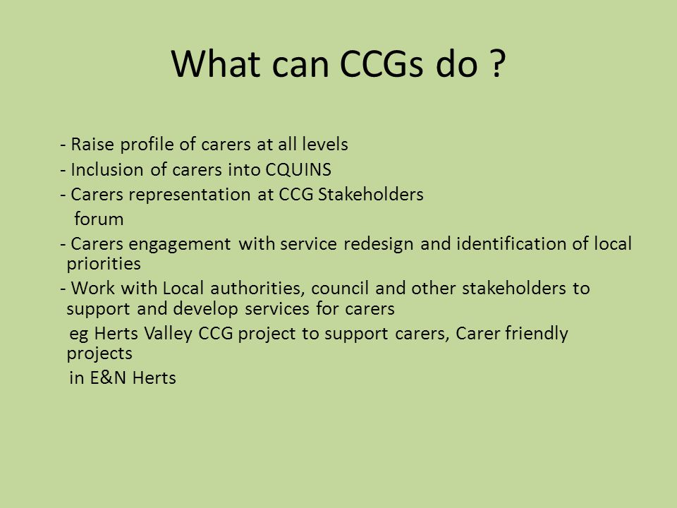 - Raise profile of carers at all levels - Inclusion of carers into CQUINS - Carers representation at CCG Stakeholders forum - Carers engagement with service redesign and identification of local priorities - Work with Local authorities, council and other stakeholders to support and develop services for carers eg Herts Valley CCG project to support carers, Carer friendly projects in E&N Herts What can CCGs do