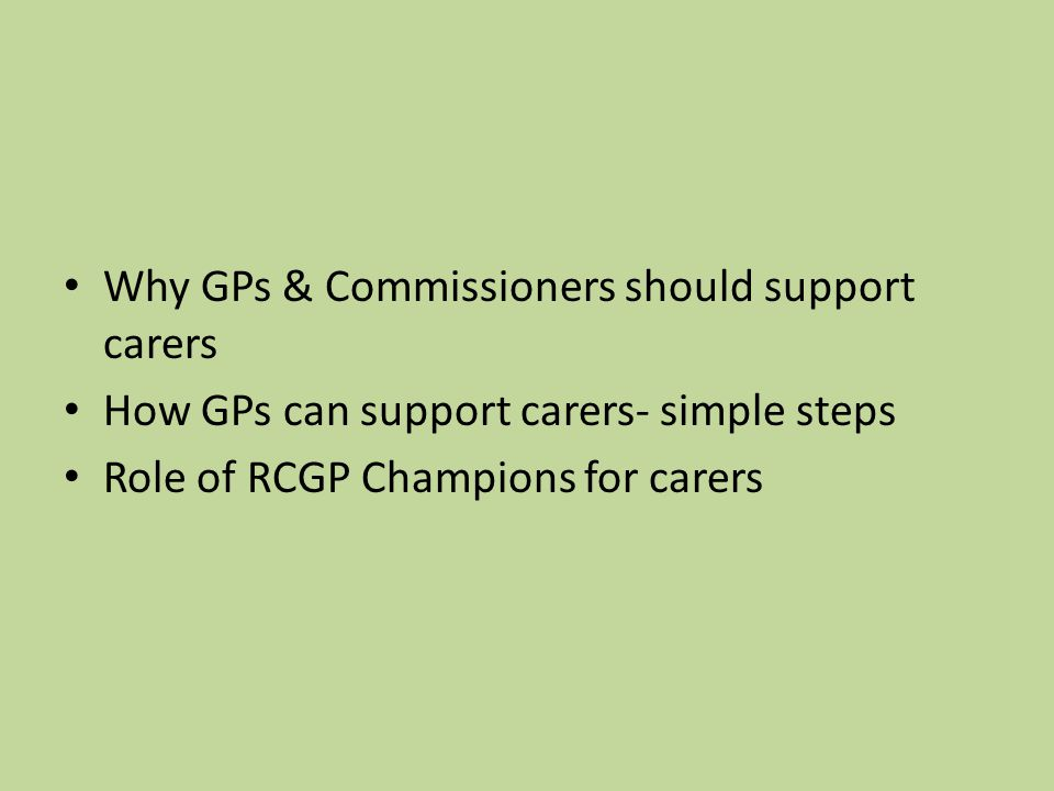 Why GPs & Commissioners should support carers How GPs can support carers- simple steps Role of RCGP Champions for carers