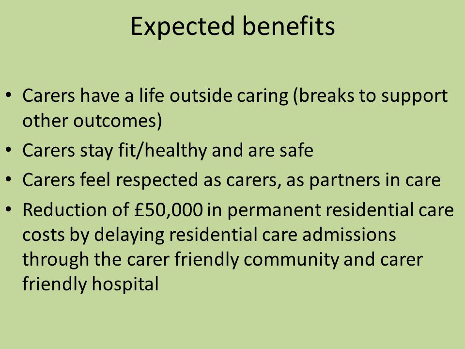 Expected benefits Carers have a life outside caring (breaks to support other outcomes) Carers stay fit/healthy and are safe Carers feel respected as carers, as partners in care Reduction of £50,000 in permanent residential care costs by delaying residential care admissions through the carer friendly community and carer friendly hospital