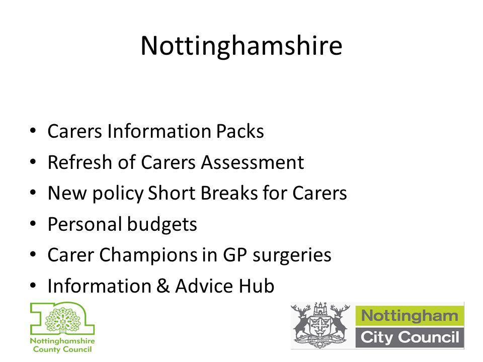 Nottinghamshire Carers Information Packs Refresh of Carers Assessment New policy Short Breaks for Carers Personal budgets Carer Champions in GP surgeries Information & Advice Hub
