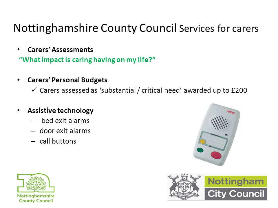 Nottinghamshire County Council Services for carers Carers' Assessments What impact is caring having on my life Carers' Personal Budgets Carers assessed as 'substantial / critical need' awarded up to £200 Assistive technology – bed exit alarms – door exit alarms – call buttons