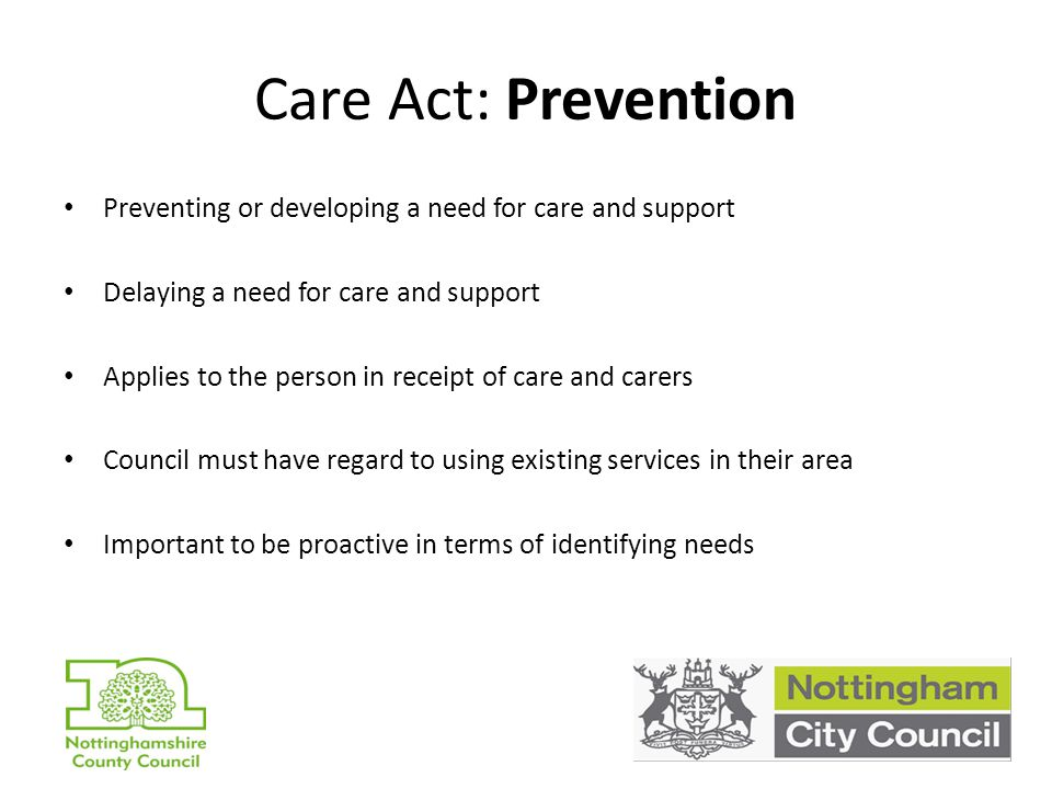 Care Act: Prevention Preventing or developing a need for care and support Delaying a need for care and support Applies to the person in receipt of care and carers Council must have regard to using existing services in their area Important to be proactive in terms of identifying needs