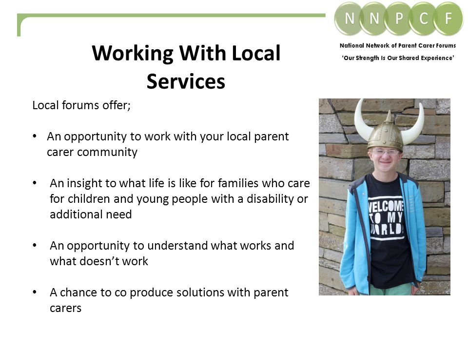 Working With Local Services Local forums offer; An opportunity to work with your local parent carer community An insight to what life is like for families who care for children and young people with a disability or additional need An opportunity to understand what works and what doesn't work A chance to co produce solutions with parent carers