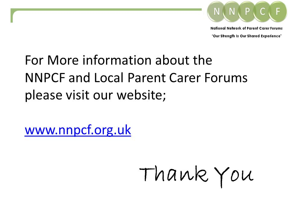 For More information about the NNPCF and Local Parent Carer Forums please visit our website;   Thank You