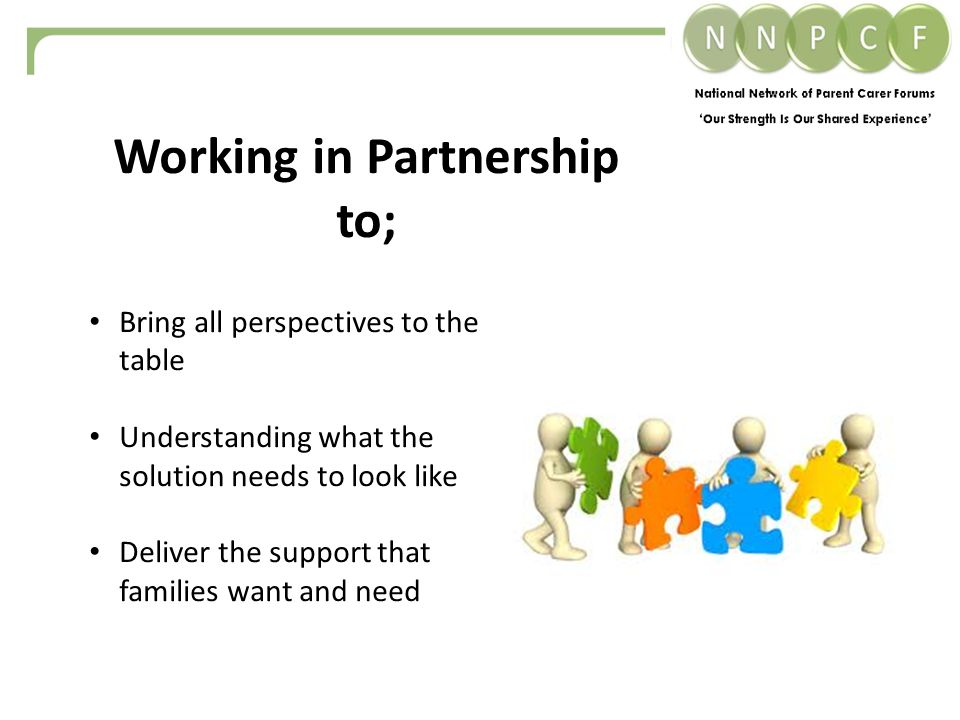 Bring all perspectives to the table Understanding what the solution needs to look like Deliver the support that families want and need Working in Partnership to;