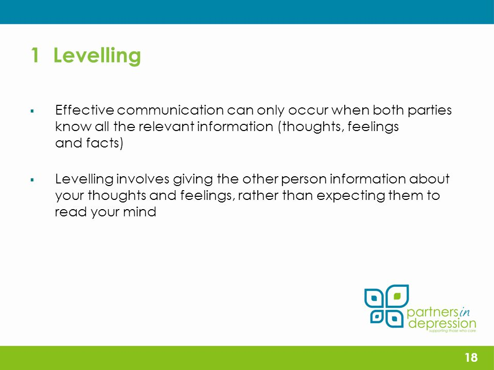 1 Levelling  Effective communication can only occur when both parties know all the relevant information (thoughts, feelings and facts)  Levelling involves giving the other person information about your thoughts and feelings, rather than expecting them to read your mind 18