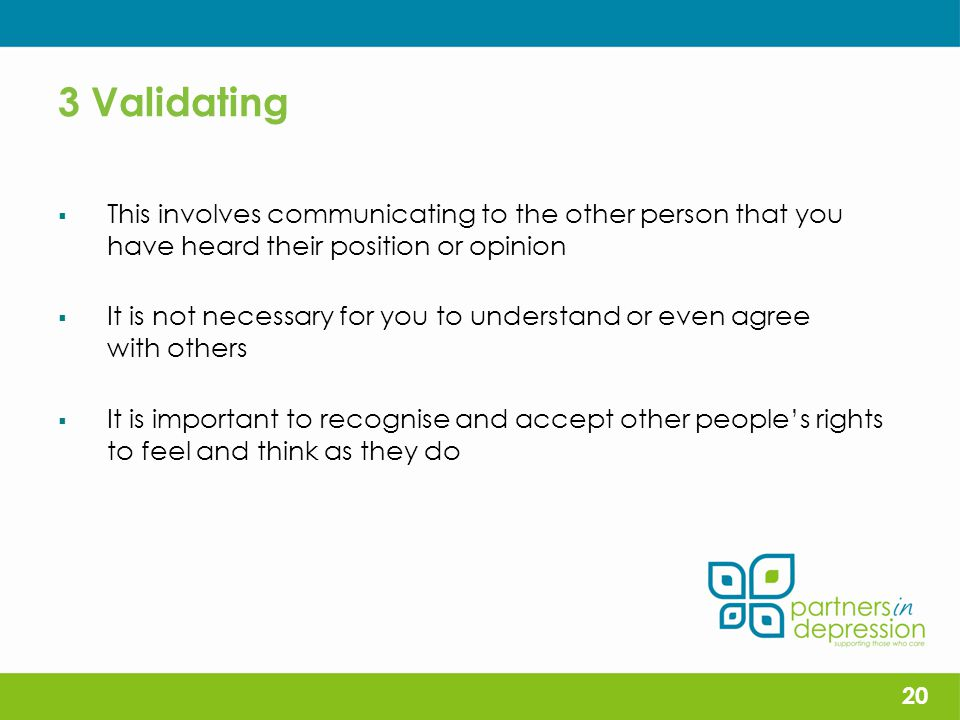 3 Validating  This involves communicating to the other person that you have heard their position or opinion  It is not necessary for you to understand or even agree with others  It is important to recognise and accept other people's rights to feel and think as they do 20