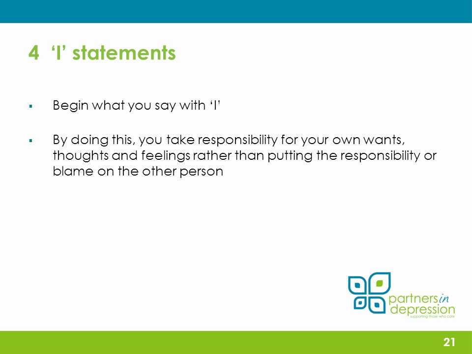 4 'I' statements  Begin what you say with 'I'  By doing this, you take responsibility for your own wants, thoughts and feelings rather than putting the responsibility or blame on the other person 21