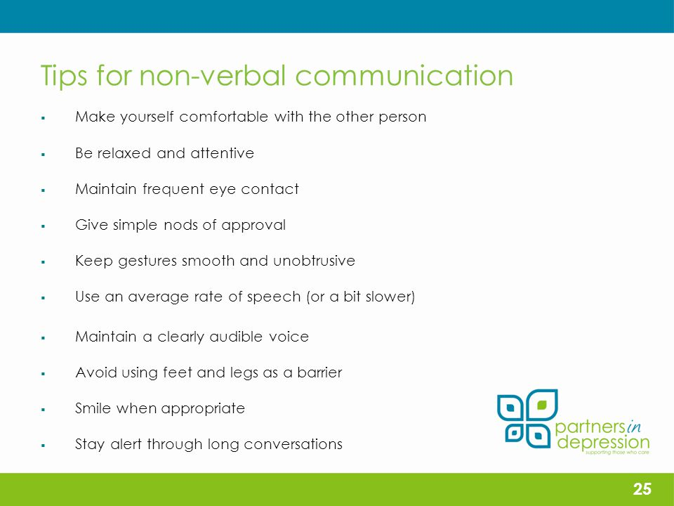 Tips for non-verbal communication  Make yourself comfortable with the other person  Be relaxed and attentive  Maintain frequent eye contact  Give simple nods of approval  Keep gestures smooth and unobtrusive  Use an average rate of speech (or a bit slower)  Maintain a clearly audible voice  Avoid using feet and legs as a barrier  Smile when appropriate  Stay alert through long conversations 25