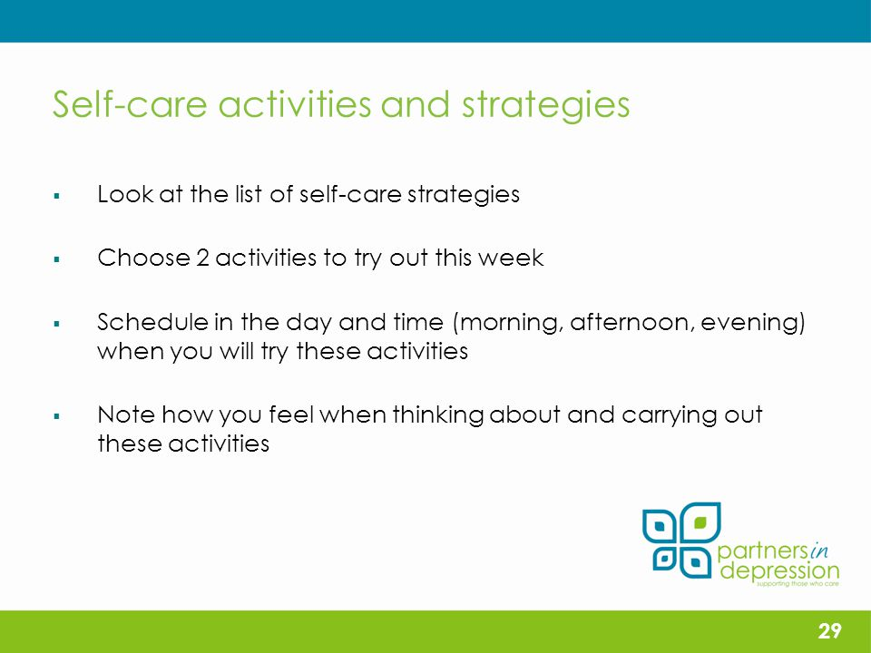 Self-care activities and strategies  Look at the list of self-care strategies  Choose 2 activities to try out this week  Schedule in the day and time (morning, afternoon, evening) when you will try these activities  Note how you feel when thinking about and carrying out these activities 29