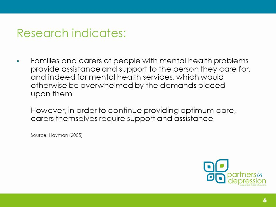 Research indicates:  Families and carers of people with mental health problems provide assistance and support to the person they care for, and indeed for mental health services, which would otherwise be overwhelmed by the demands placed upon them However, in order to continue providing optimum care, carers themselves require support and assistance Source: Hayman (2005) 6