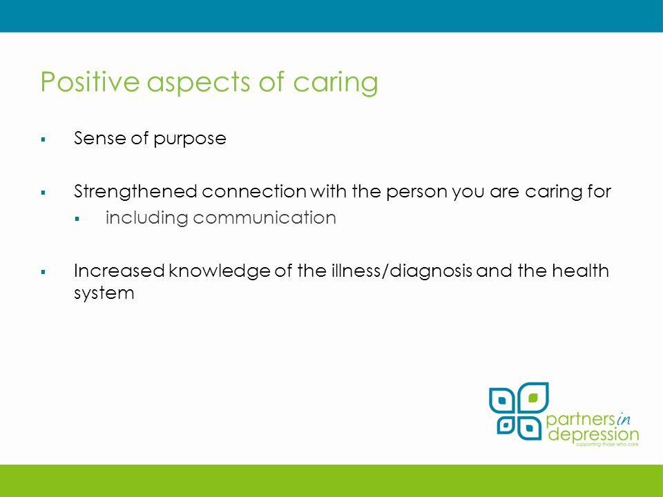 Positive aspects of caring  Sense of purpose  Strengthened connection with the person you are caring for  including communication  Increased knowledge of the illness/diagnosis and the health system