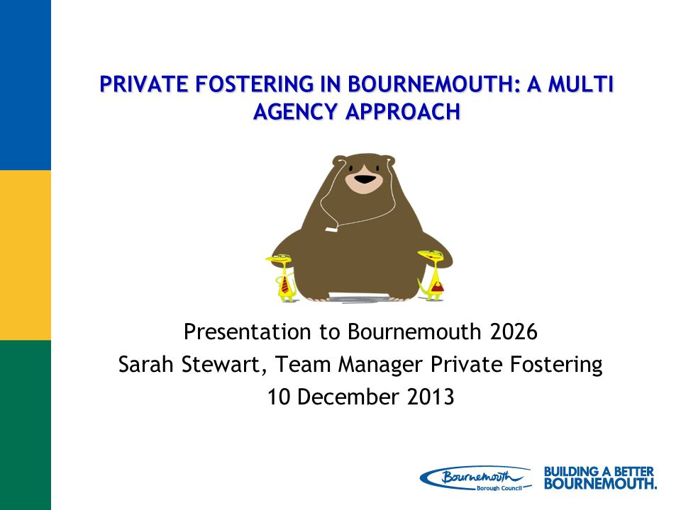 PRIVATE FOSTERING IN BOURNEMOUTH: A MULTI AGENCY APPROACH Presentation to Bournemouth 2026 Sarah Stewart, Team Manager Private Fostering 10 December 2013