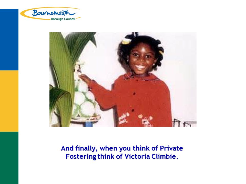 And finally, when you think of Private Fostering think of Victoria Climbie.