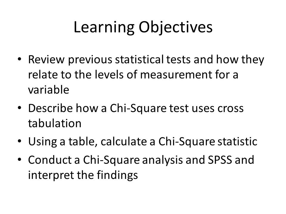 Learning Objectives Review previous statistical tests and how they relate to the levels of measurement for a variable Describe how a Chi-Square test uses cross tabulation Using a table, calculate a Chi-Square statistic Conduct a Chi-Square analysis and SPSS and interpret the findings