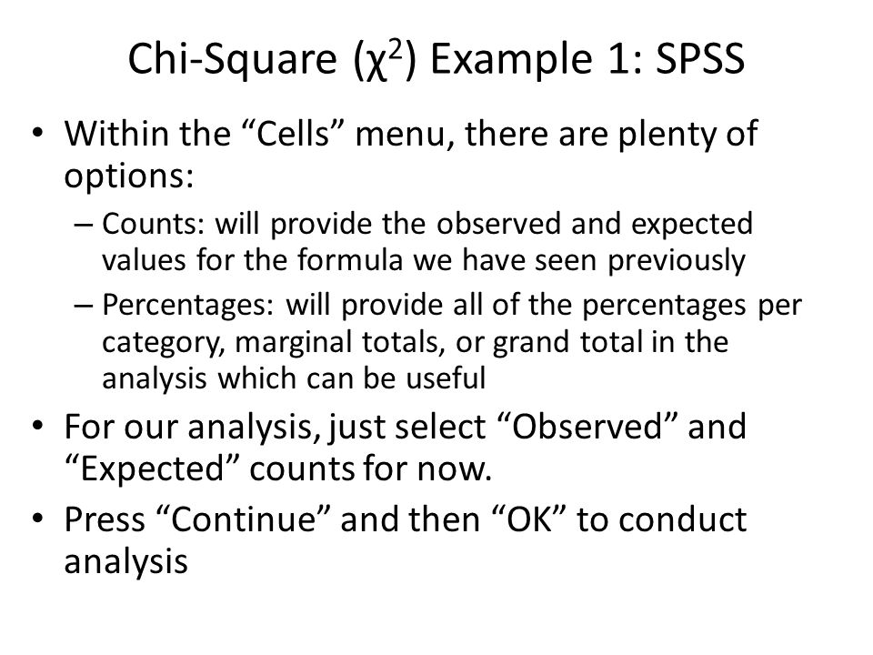 Chi-Square (χ 2 ) Example 1: SPSS Within the Cells menu, there are plenty of options: – Counts: will provide the observed and expected values for the formula we have seen previously – Percentages: will provide all of the percentages per category, marginal totals, or grand total in the analysis which can be useful For our analysis, just select Observed and Expected counts for now.