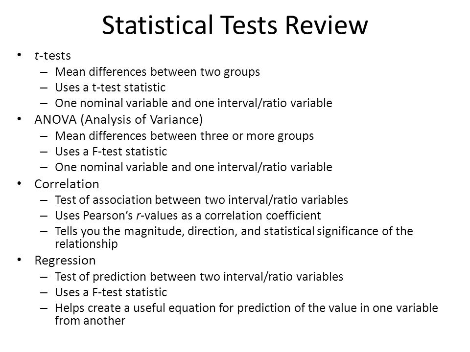 Statistical Tests Review t-tests – Mean differences between two groups – Uses a t-test statistic – One nominal variable and one interval/ratio variable ANOVA (Analysis of Variance) – Mean differences between three or more groups – Uses a F-test statistic – One nominal variable and one interval/ratio variable Correlation – Test of association between two interval/ratio variables – Uses Pearson's r-values as a correlation coefficient – Tells you the magnitude, direction, and statistical significance of the relationship Regression – Test of prediction between two interval/ratio variables – Uses a F-test statistic – Helps create a useful equation for prediction of the value in one variable from another