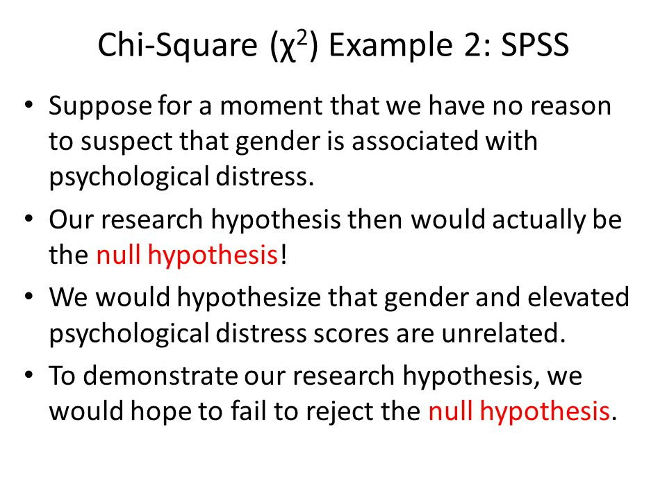 Chi-Square (χ 2 ) Example 2: SPSS Suppose for a moment that we have no reason to suspect that gender is associated with psychological distress.