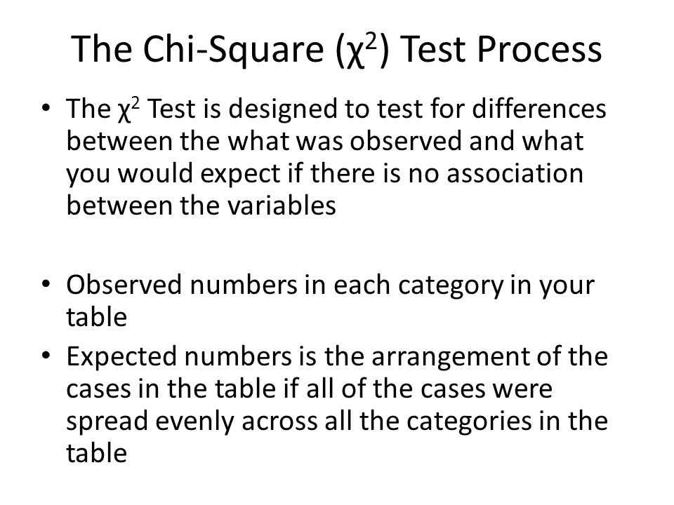 The Chi-Square (χ 2 ) Test Process The χ 2 Test is designed to test for differences between the what was observed and what you would expect if there is no association between the variables Observed numbers in each category in your table Expected numbers is the arrangement of the cases in the table if all of the cases were spread evenly across all the categories in the table