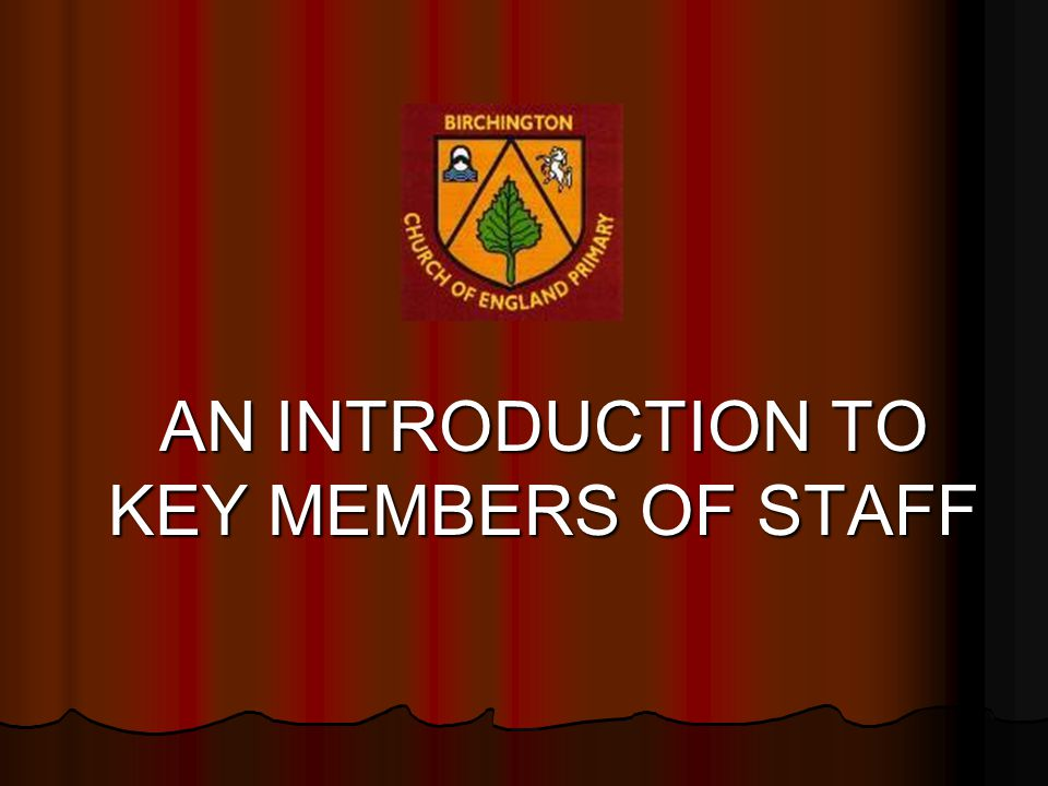 AN INTRODUCTION TO KEY MEMBERS OF STAFF AN INTRODUCTION TO KEY MEMBERS OF STAFF