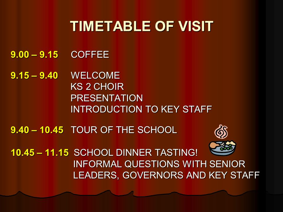 TIMETABLE OF VISIT 9.00 – 9.15 COFFEE 9.15 – 9.40 WELCOME KS 2 CHOIR KS 2 CHOIR PRESENTATION PRESENTATION INTRODUCTION TO KEY STAFF INTRODUCTION TO KEY STAFF 9.40 – TOUR OF THE SCHOOL – SCHOOL DINNER TASTING.