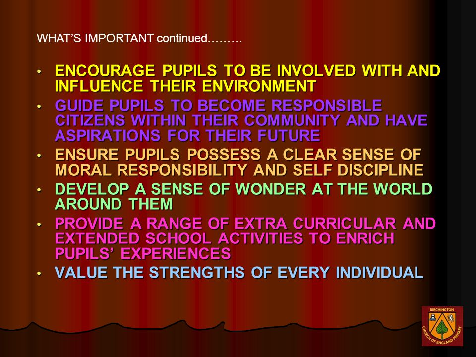 ENCOURAGE PUPILS TO BE INVOLVED WITH AND INFLUENCE THEIR ENVIRONMENT ENCOURAGE PUPILS TO BE INVOLVED WITH AND INFLUENCE THEIR ENVIRONMENT GUIDE PUPILS TO BECOME RESPONSIBLE CITIZENS WITHIN THEIR COMMUNITY AND HAVE ASPIRATIONS FOR THEIR FUTURE GUIDE PUPILS TO BECOME RESPONSIBLE CITIZENS WITHIN THEIR COMMUNITY AND HAVE ASPIRATIONS FOR THEIR FUTURE ENSURE PUPILS POSSESS A CLEAR SENSE OF MORAL RESPONSIBILITY AND SELF DISCIPLINE ENSURE PUPILS POSSESS A CLEAR SENSE OF MORAL RESPONSIBILITY AND SELF DISCIPLINE DEVELOP A SENSE OF WONDER AT THE WORLD AROUND THEM DEVELOP A SENSE OF WONDER AT THE WORLD AROUND THEM PROVIDE A RANGE OF EXTRA CURRICULAR AND EXTENDED SCHOOL ACTIVITIES TO ENRICH PUPILS' EXPERIENCES PROVIDE A RANGE OF EXTRA CURRICULAR AND EXTENDED SCHOOL ACTIVITIES TO ENRICH PUPILS' EXPERIENCES VALUE THE STRENGTHS OF EVERY INDIVIDUAL VALUE THE STRENGTHS OF EVERY INDIVIDUAL WHAT'S IMPORTANT continued………