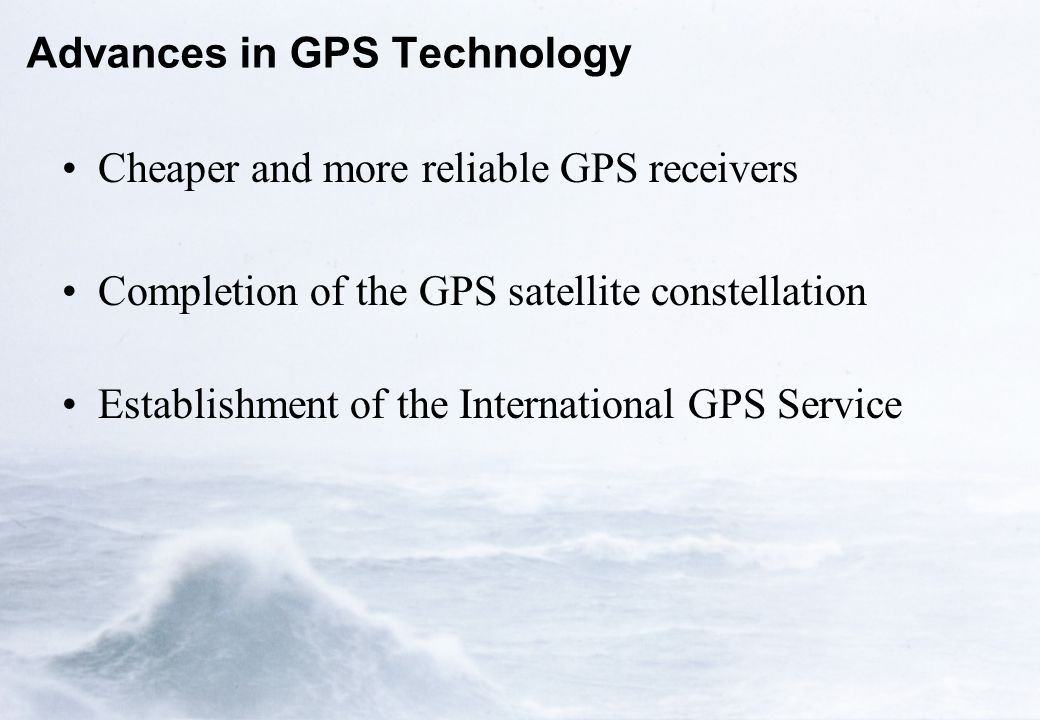 Advances in GPS Technology Cheaper and more reliable GPS receivers Completion of the GPS satellite constellation Establishment of the International GPS Service