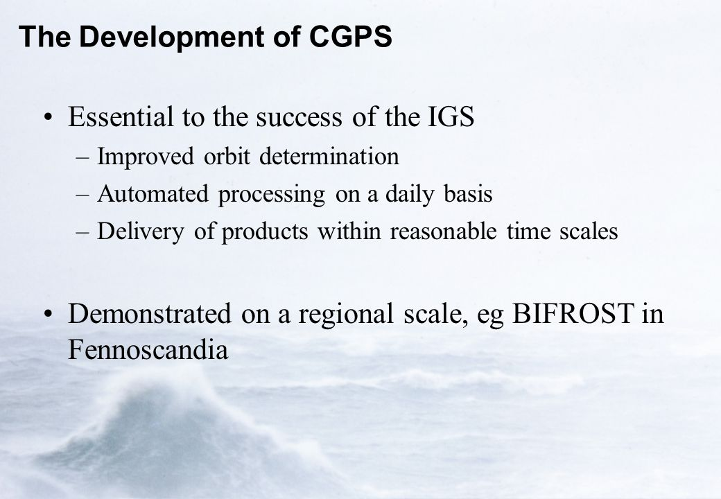 The Development of CGPS Essential to the success of the IGS –Improved orbit determination –Automated processing on a daily basis –Delivery of products within reasonable time scales Demonstrated on a regional scale, eg BIFROST in Fennoscandia