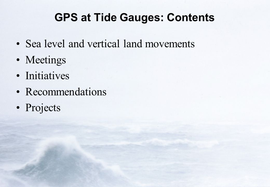GPS at Tide Gauges: Contents Sea level and vertical land movements Meetings Initiatives Recommendations Projects