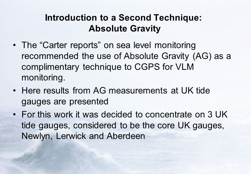 Introduction to a Second Technique: Absolute Gravity The Carter reports on sea level monitoring recommended the use of Absolute Gravity (AG) as a complimentary technique to CGPS for VLM monitoring.