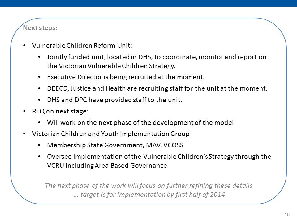 Next steps: Vulnerable Children Reform Unit: Jointly funded unit, located in DHS, to coordinate, monitor and report on the Victorian Vulnerable Children Strategy.