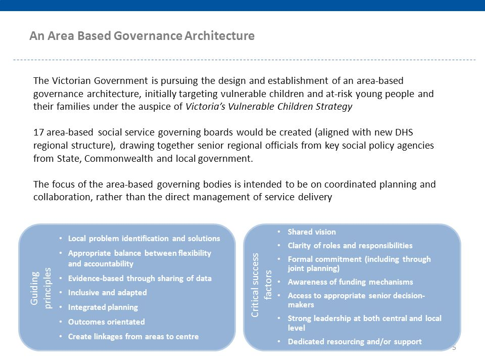 The Victorian Government is pursuing the design and establishment of an area-based governance architecture, initially targeting vulnerable children and at-risk young people and their families under the auspice of Victoria's Vulnerable Children Strategy 17 area-based social service governing boards would be created (aligned with new DHS regional structure), drawing together senior regional officials from key social policy agencies from State, Commonwealth and local government.