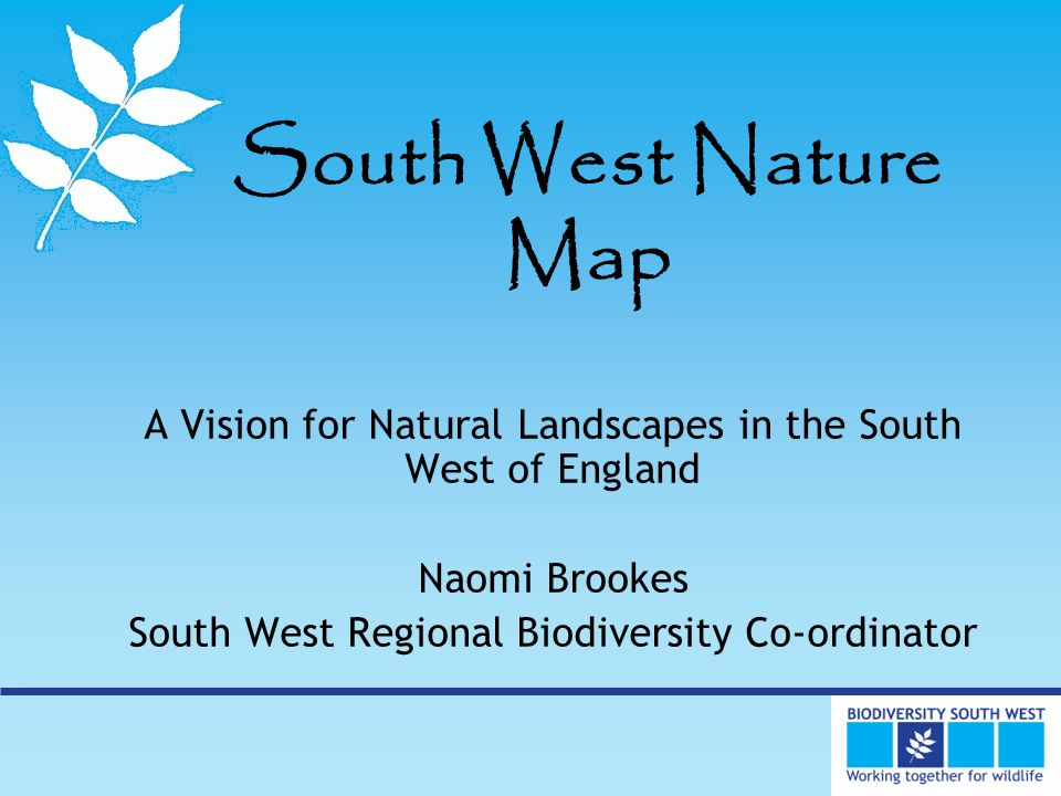 South West Nature Map A Vision for Natural Landscapes in the South West of England Naomi Brookes South West Regional Biodiversity Co-ordinator