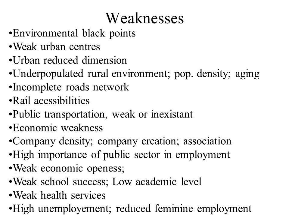 Weaknesses Environmental black points Weak urban centres Urban reduced dimension Underpopulated rural environment; pop.
