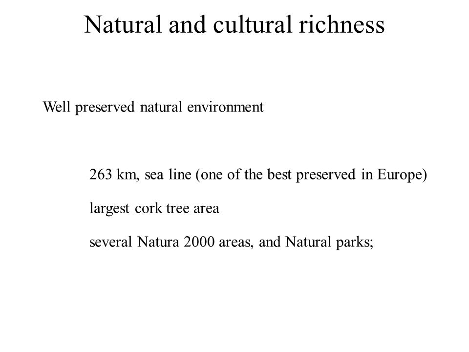 Natural and cultural richness Well preserved natural environment 263 km, sea line (one of the best preserved in Europe) largest cork tree area several Natura 2000 areas, and Natural parks;