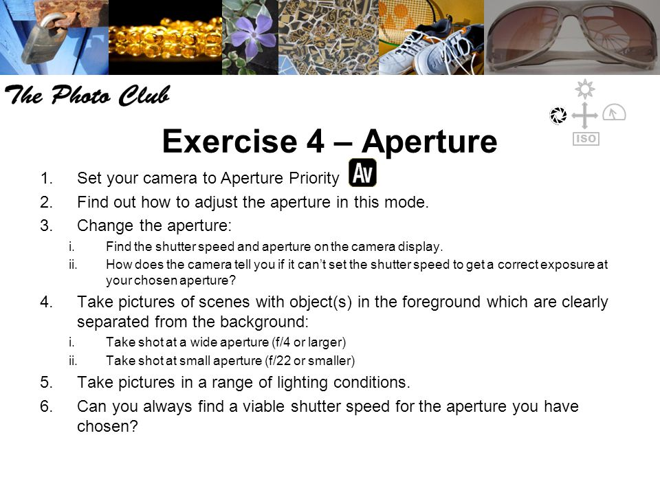 Exercise 4 – Aperture 1.Set your camera to Aperture Priority 2.Find out how to adjust the aperture in this mode.