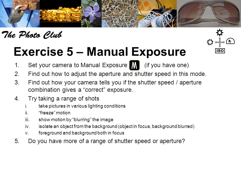 Exercise 5 – Manual Exposure 1.Set your camera to Manual Exposure (if you have one) 2.Find out how to adjust the aperture and shutter speed in this mode.