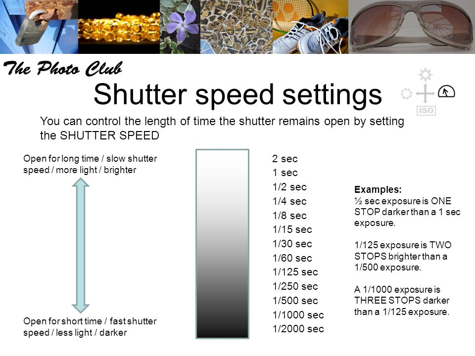 Shutter speed settings You can control the length of time the shutter remains open by setting the SHUTTER SPEED Examples: ½ sec exposure is ONE STOP darker than a 1 sec exposure.