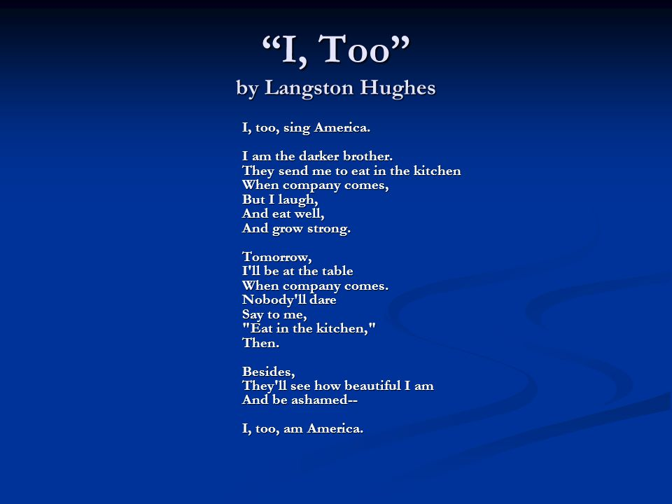 I, Too by Langston Hughes I, too, sing America. I am the darker brother.