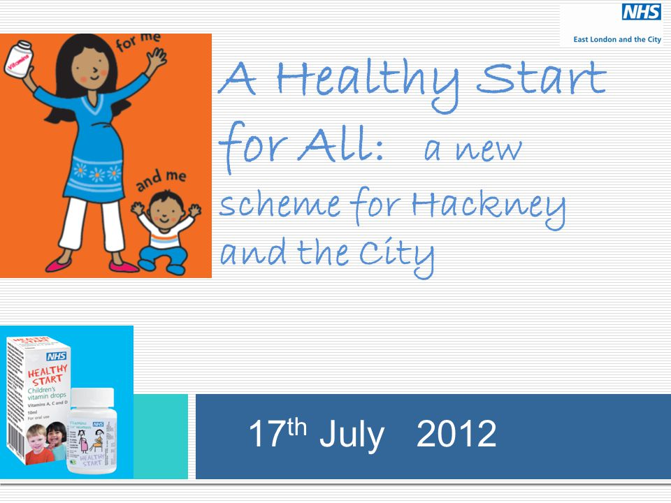 A Healthy Start for All : a new scheme for Hackney and the City 17 th July 2012