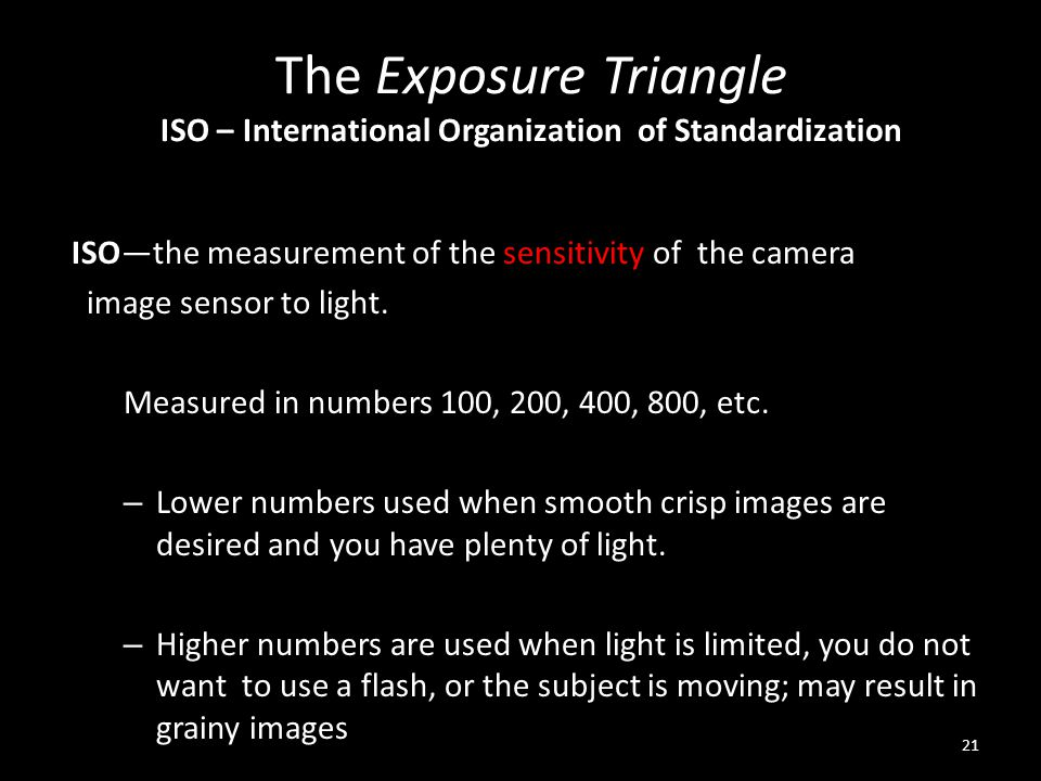 The Exposure Triangle ISO – International Organization of Standardization ISO—the measurement of the sensitivity of the camera image sensor to light.