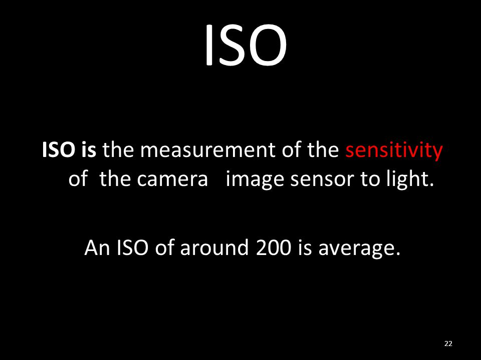 ISO ISO is the measurement of the sensitivity of the camera image sensor to light.