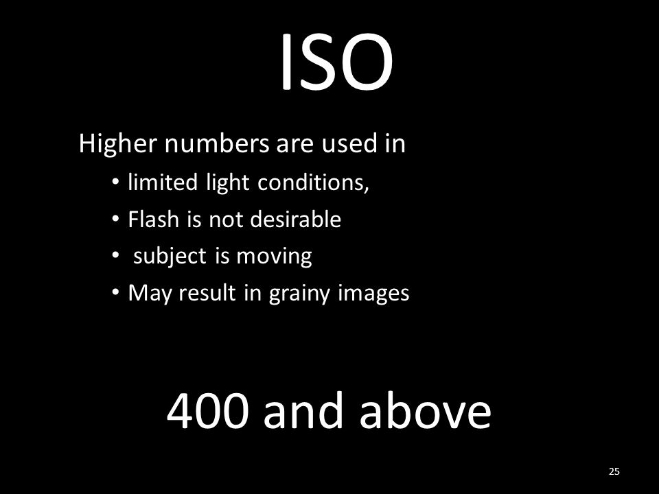 ISO Higher numbers are used in limited light conditions, Flash is not desirable subject is moving May result in grainy images and above